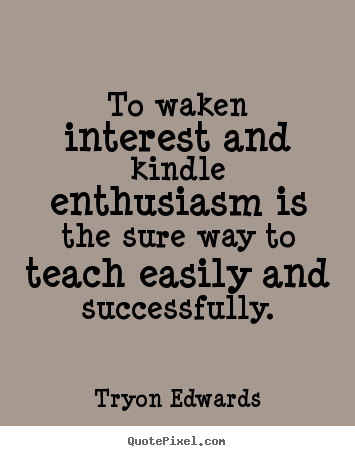 Quotes about success - To waken interest and kindle enthusiasm is the sure way to teach..