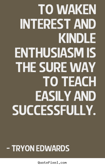 To waken interest and kindle enthusiasm is.. Tryon Edwards  success quote