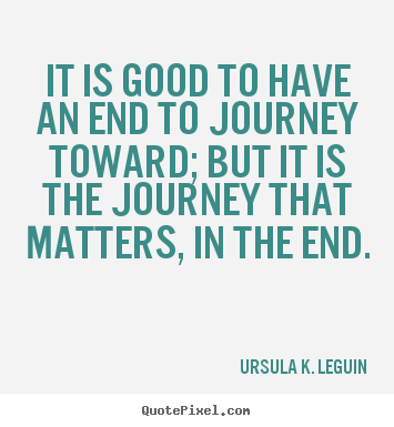 It is good to have an end to journey toward;.. Ursula K. LeGuin good success quotes
