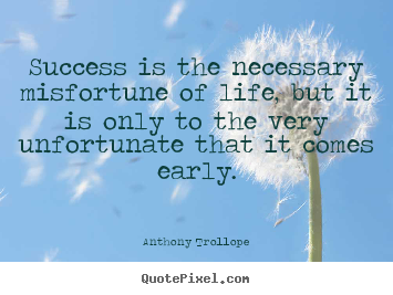 Anthony Trollope photo quotes - Success is the necessary misfortune of life, but it is only to.. - Success quotes