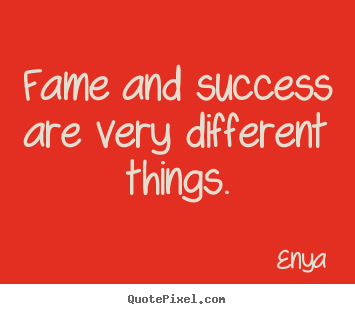 Success sayings - Fame and success are very different things.
