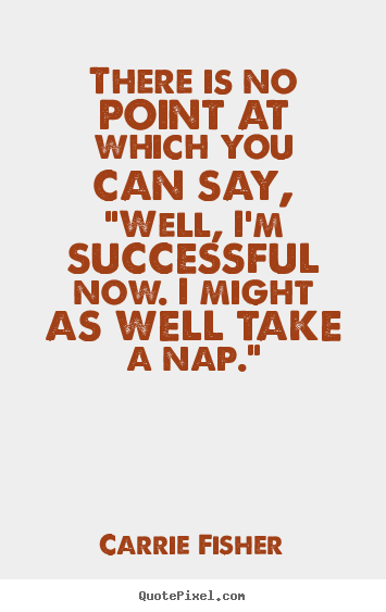"Success quotes - There is no point at which you can say, ""well, i'm.."