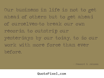 Steward B. Johnson picture quotes - Our business in life is not to get ahead of others but to get.. - Success quote