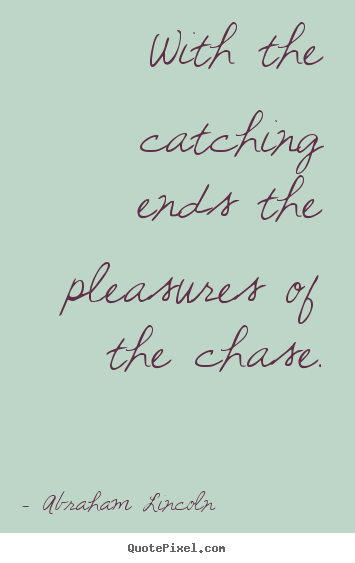 With the catching ends the pleasures of the chase. Abraham Lincoln  success quotes