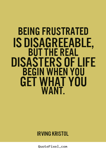 Irving Kristol photo quotes - Being frustrated is disagreeable, but the real disasters of life.. - Success quotes