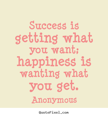 Success quote - Success is getting what you want; happiness is wanting..