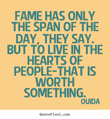 Quote about success - Fame has only the span of the day, they say. but to live in..