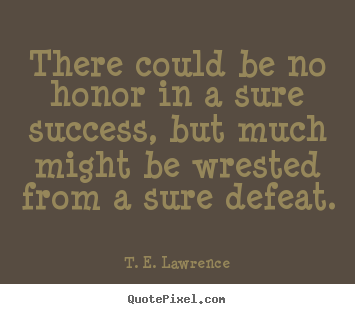 T. E. Lawrence photo quotes - There could be no honor in a sure success, but much might be.. - Success quote