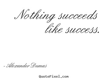 Alexander Dumas poster quotes - Nothing succeeds like success. - Success quotes