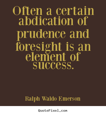 Customize picture quotes about success - Often a certain abdication of prudence and foresight is an element of..