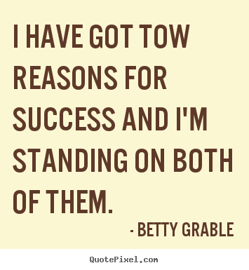 I have got tow reasons for success and i'm standing on both of.. Betty Grable best success quotes