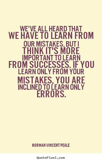 Create your own picture quotes about success - We've all heard that we have to learn from our mistakes,..