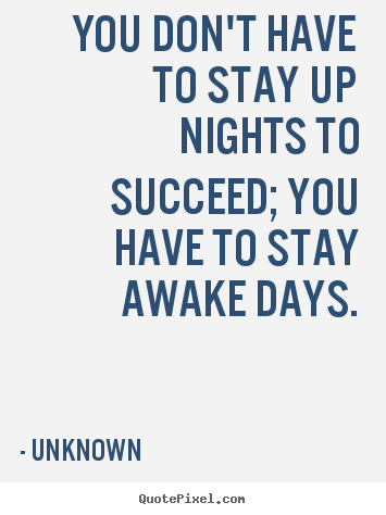 Create graphic picture quotes about success - You don't have to stay up nights to succeed; you have to stay..