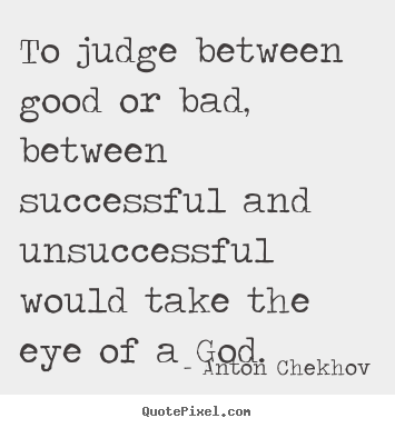 To judge between good or bad, between successful and unsuccessful.. Anton Chekhov popular success quotes