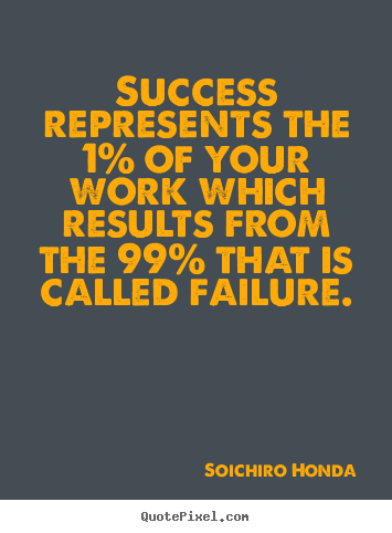 Soichiro Honda picture quotes - Success represents the 1% of your work which.. - Success quotes