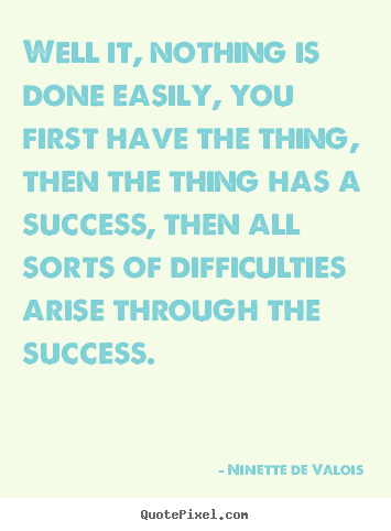 Quote about success - Well it, nothing is done easily, you first have the thing,..