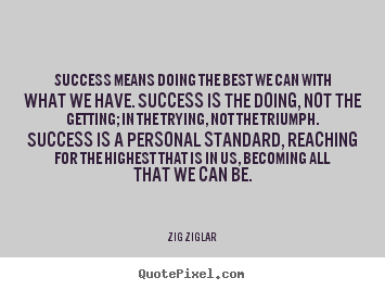Success means doing the best we can with what we have. success is.. Zig Ziglar top success quotes