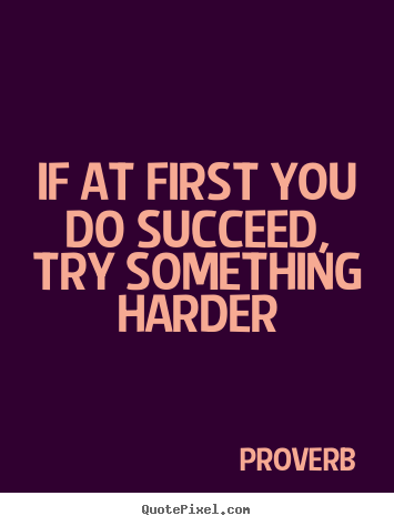 Make personalized picture quotes about success - If at first you do succeed, try something harder