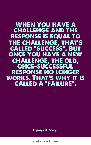 Customize picture quotes about success - When you have a challenge and the response is equal to the challenge,..