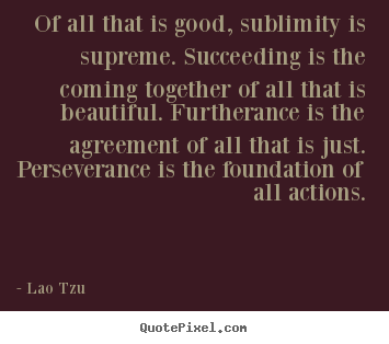 Of all that is good, sublimity is supreme. succeeding.. Lao Tzu popular success quote