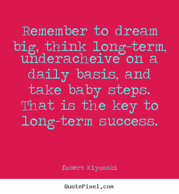 Remember to dream big, think long-term, underacheive on.. Robert Kiyosaki top success quotes