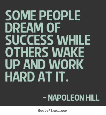 Some people dream of success while others wake up and work.. Napoleon Hill great success quotes