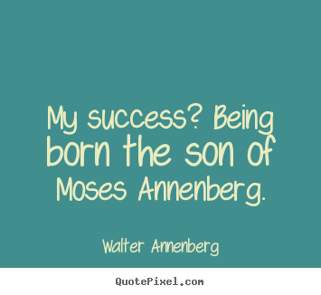 Success quotes - My success? being born the son of moses annenberg.