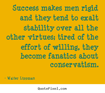 Walter Lippman picture quotes - Success makes men rigid and they tend to exalt.. - Success quote