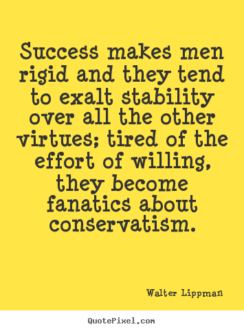 Success quote - Success makes men rigid and they tend to exalt stability over..