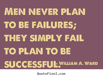 Men never plan to be failures; they simply fail to.. William A. Ward good success quotes