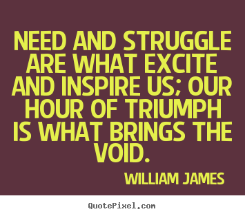 Success sayings - Need and struggle are what excite and inspire us; our hour..