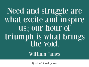 Quote about success - Need and struggle are what excite and inspire us; our hour..