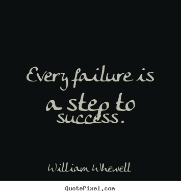William Whewell picture quotes - Every failure is a step to success. - Success quote
