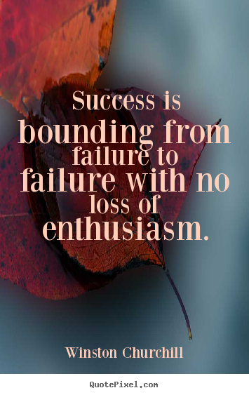 Quotes about success - Success is bounding from failure to failure with no loss of..