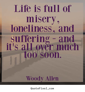Life is full of misery, loneliness, and suffering - and it's all over.. Woody Allen  success quotes