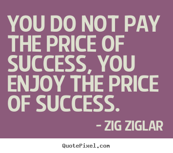 Zig Ziglar picture sayings - You do not pay the price of success, you enjoy the price of success. - Success quotes