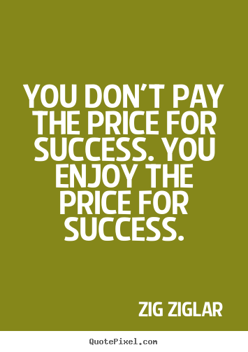 You don't pay the price for success. you enjoy the.. Zig Ziglar top success sayings